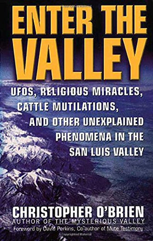 Enter the Valley: UFOs, Religious Miracles, Cattle Mutilations, and Other Unexplained Phenomena in the San Luis Valley