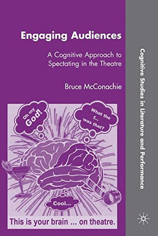 Engaging Audiences: A Cognitive Approach to Spectating in the Theatre (Cognitive Studies in Literature and Performance)
