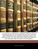 A Treatise in Popular Language On the Solar Illumination of the Solar System, Or, the Law and Theory of the Inverse Squares: Being an Analysis of