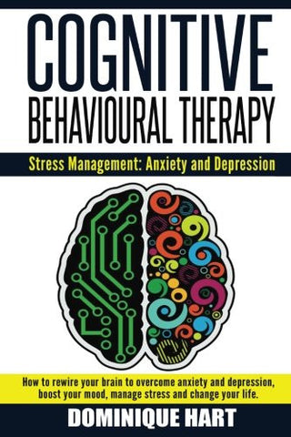 Cognitive Behavioural Therapy: Stress Management: Anxiety and Depression: How to rewire your brain to overcome anxiety and depression, boost your