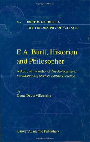 E.A. Burtt, Historian and Philosopher: A Study of the author of The Metaphysical Foundations of Modern Physical Science (Boston Studies in the Phi