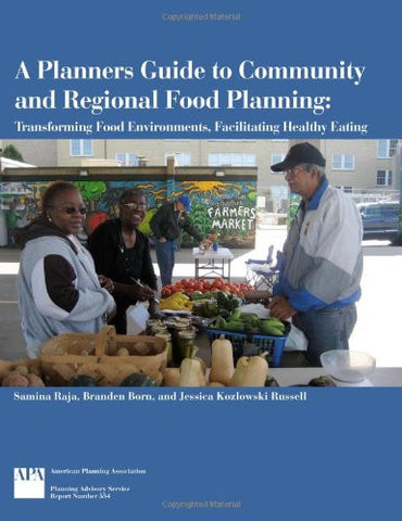 A Planners Guide to Community and Regional Food Planning: Transforming Food Environments, Facilitating Healthy Eating (Planning Advisory Service R