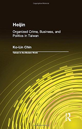 Heijin: Organized Crime, Business, and Politics in Taiwan (Taiwan in the Modern World (M.E. Sharpe Hardcover))