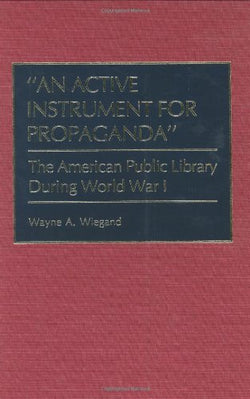 """An Active Instrument for Propaganda"": The American Public Library During World War I (Beta Phi Mu Monograph Series)"
