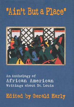 """Ain't But a Place"": An Anthology of African American Writings about St. Louis"