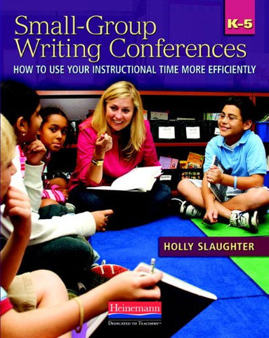 Small-Group Writing Conferences, K-5: How to Use Your Instructional Time More Efficiently