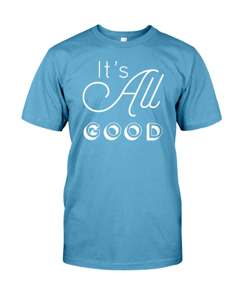 It S All Good T Shirt Yes Brands Live A Better Life