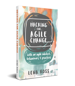 Hacking for Agile Change - with an agile mindset, behaviours & practices by LENA ROSS