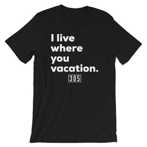 I Live Where You Vacation T-Shirt - 305 Clothing Co.