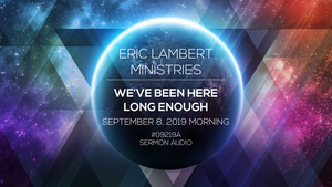 We've Been Here Long Enough - Part 8 (9/8/19 - 7:30AM)