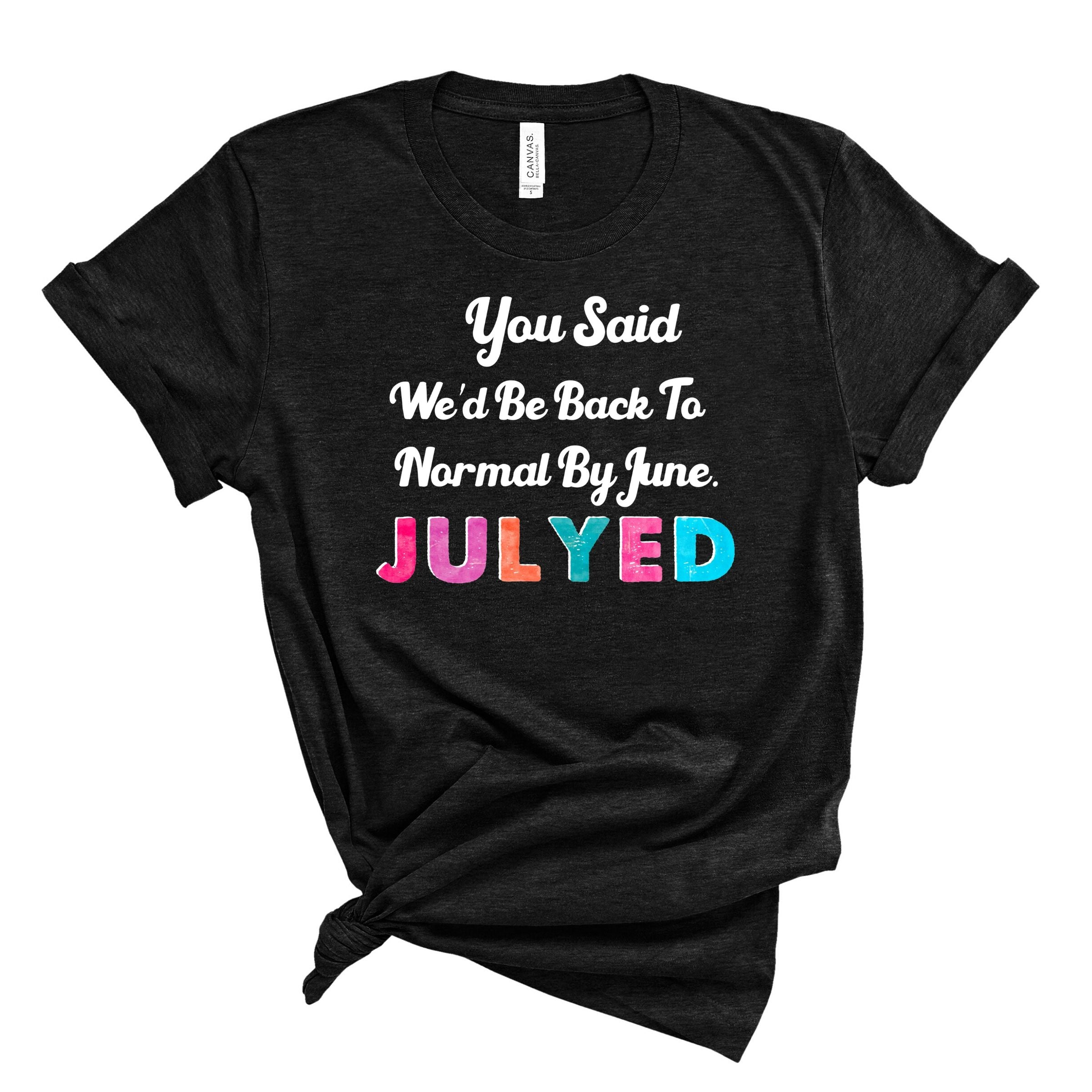 S - You Said We'd Be Back To Normal Julyed Black-Shop-Wholesale-Womens-Boutique-Custom-Graphic-Tees-Branding-Gifts