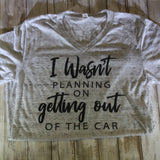 Wasn't Planning On Getting out of the Car Shirt SMALL – Summer Blowout FINAL SALE