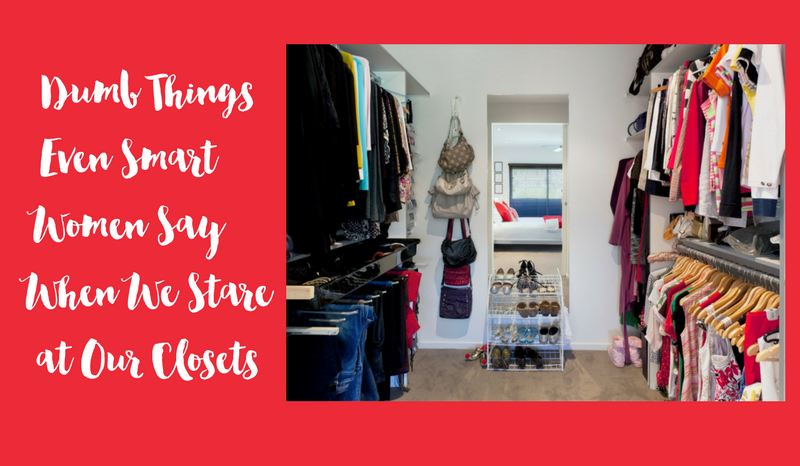 Dumb Things Even Smart Women Say When We Stare at Our Closets…