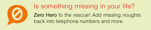 Is something missing in your life? Zero Hero to the resuce! Add missing noughts back into telephone numbers and more.
