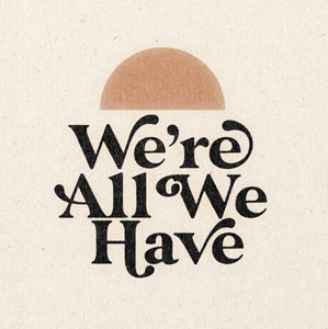 "We're All We Have 11"" x 11"" Print"