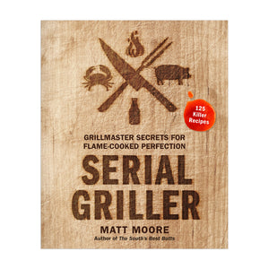 Serial Griller: Grillmaster Secrets for Flame-Cooked Perfection Book