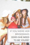 If You Were Her Bridesmaid, Does She Need To Be Yours?