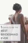5 Ways To Be The Best Bridesmaid Ever