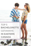 Top 5 Bachelorette Getaways in Eastern Canada