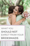 What you should not expect from your bridesmaids