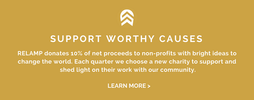 SUPPORT WORTHY CAUSES: RELAMP donates 10% of net proceeds to non-profits with bright ideas to change the world. Each quarter we choose a new charity to support and  shed light on their work with our community.