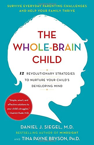 The Whole-Brain Child: 12 Revolutionary Strategies to Nurture Your Child's Developing Mind by: Daniel J. Siegel