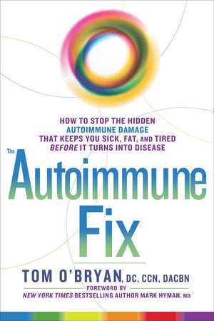 The Autoimmune Fix: How to Stop the Hidden Autoimmune Damage That Keeps You Sick, Fat, and Tired Before It Turns Into Disease by: Tom O'Bryan