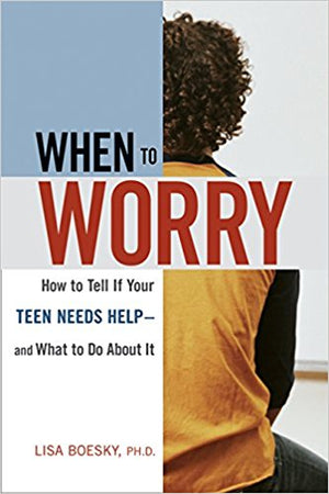 When to Worry: How to Tell If Your Teen Needs Help & And What to Do About It 1st Edition