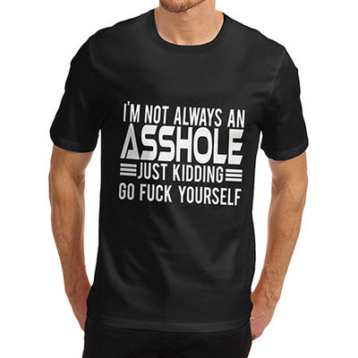 Mens Not Always An Asshole Just Kidding Go Fuck Yourself T-Shirt