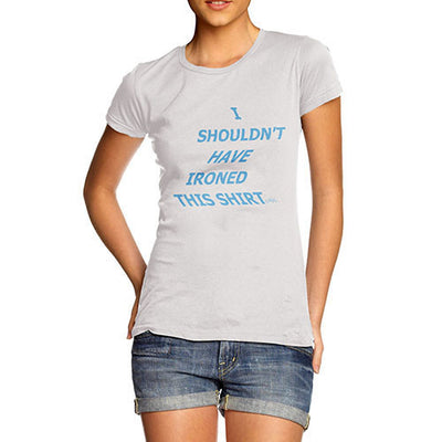 Women's I Should Have Ironed This Shirt T-Shirt