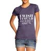 I Wish I Could But I Don't Want To Women's T-Shirt