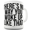 There's No Way You Woke Up Like That Funny Coffee Mug