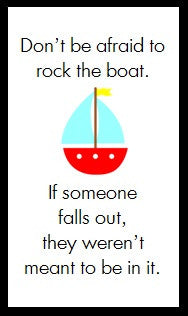 Don't be afraid to rock the boat...