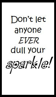 Don't let anyone ever dull your sparkle