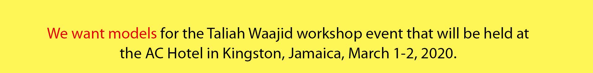 We want models for the Taliah Waajid workshop event that will be held at the AC Hotel in Kingston, Jamaica, March 1-2, 2020.