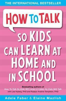 How to Talk So Kids Can Learn: At Home and in School By Adele Faber and Elaine Mazlish
