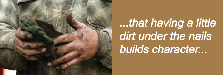 ...that having a little dirt under the nails builds character...