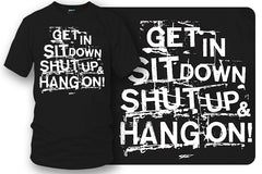 Get In Sit Down Shut UP Shirt - Wicked Metal , Muscle car shirts,  - Wicked Metal- $19.99 - Wicked Metal