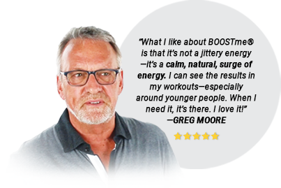 """What I like about BOOSTme® is that it's not a jittery energy—it's a calm, natural, surge of energy. I can see the results in my workouts—especially around younger people. When I need it, it's there. I love it!"" —GREG MOORE"