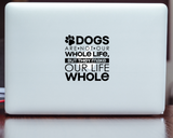 Dog's are not our Whole Life, but they Make our Life Whole Decal