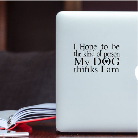 I hope to be the kind of person My Dog thinks I am Vinyl Decal
