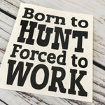 Born to Hunt Forced to Work Vinyl Decal