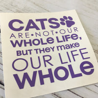 Cat's are not our Whole Life, but they Make our Life Whole Decal