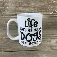 Life isn't all about Dogs, but it should be 11 oz Coffee Mug