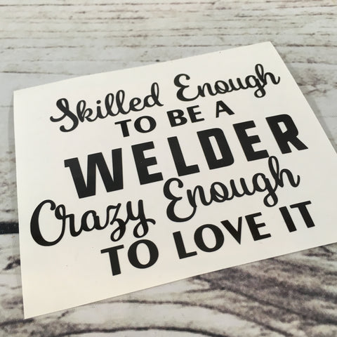 Skilled Enough to be a Welder Crazy Enough to Love it Decal