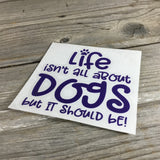 Life isn't all about Dogs but it Should be! Decal