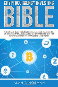 Cryptocurrency Investing Bible - The Ultimate Guide About Blockchain, Mining, Trading, ICO, Ethereum Platform, Exchanges, Top Cryptocurrencies for Investing and Perfect Strategies to Make Money