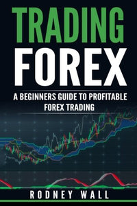 Trading Forex, Trading Forex - A Beginners Guide To Profitable Forex Trading