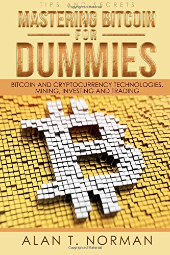 Mastering Bitcoin for Dummies: - Bitcoin and Cryptocurrency Technologies, Mining, Investing and Trading