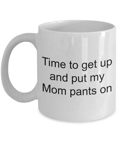 Time To Get Up And Put My Mom Pants On - Funny Motherhood Coffee Tea  Mug - Novelty Birthday Mothers Day Christmas Anniversary Gag Gifts Ideas